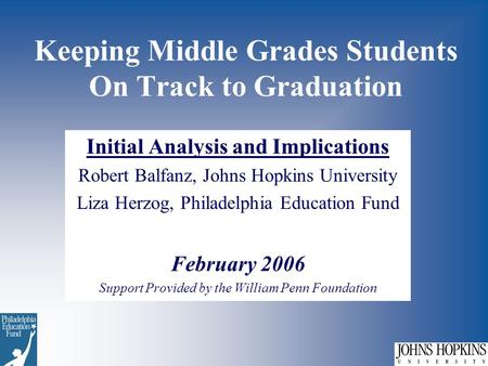 Keeping Middle Grades Students On Track to Graduation Initial Analysis and Implications Robert Balfanz, Johns Hopkins University Liza Herzog, Philadelphia.