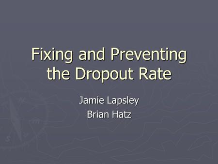 Fixing and Preventing the Dropout Rate Jamie Lapsley Brian Hatz.