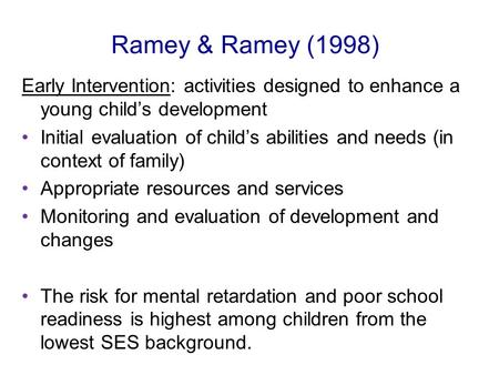 Ramey & Ramey (1998) Early Intervention: activities designed to enhance a young child's development Initial evaluation of child's abilities and needs (in.