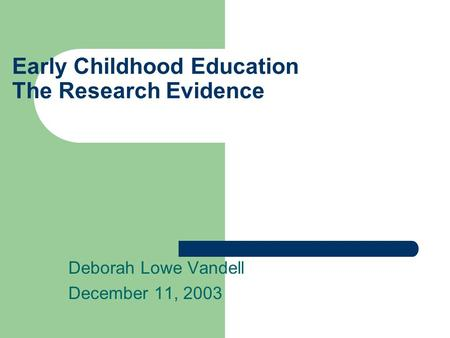 Early Childhood Education The Research Evidence Deborah Lowe Vandell December 11, 2003.