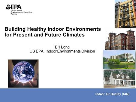 Bill Long US EPA, Indoor Environments Division Building Healthy Indoor Environments for Present and Future Climates.