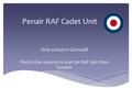 Penair RAF Cadet Unit Only school in Cornwall First in the country to start an RAF unit from Scratch.