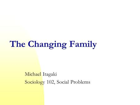 The Changing Family Michael Itagaki Sociology 102, Social Problems.