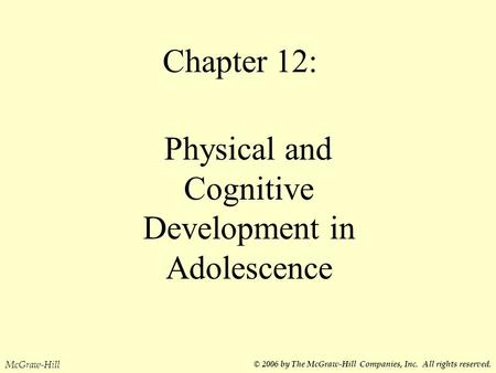 Chapter 12: Physical and Cognitive Development in Adolescence McGraw-Hill © 2006 by The McGraw-Hill Companies, Inc. All rights reserved.