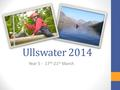 Ullswater 2014 Year 5 - 17 th -21 st March. The plan… Open to all of year 5 and we hope the vast majority will be able to attend. 4 nights, 5 days - Outward.