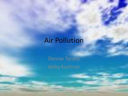 Air Pollution Denise Tankle Abby Kushner. Atmosphere Atmosphere- thin envelope of gasses surrounding the Earth * divided into 7 layers (spherical) by.