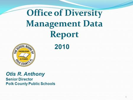 1 Office of Diversity Management Data Report Otis R. Anthony Senior Director Polk County Public Schools 2010.