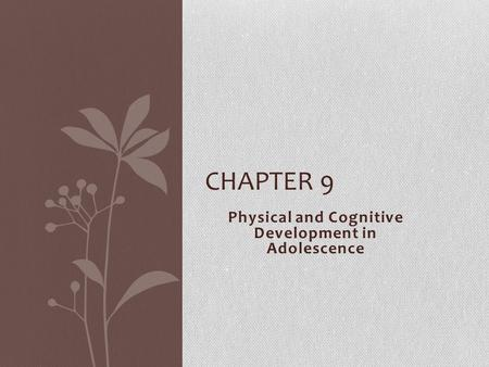 Physical and Cognitive Development in Adolescence CHAPTER 9.
