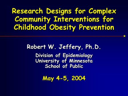 Research Designs for Complex Community Interventions for Childhood Obesity Prevention Robert W. Jeffery, Ph.D. Division of Epidemiology University of Minnesota.