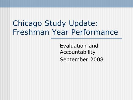 Chicago Study Update: Freshman Year Performance Evaluation and Accountability September 2008.