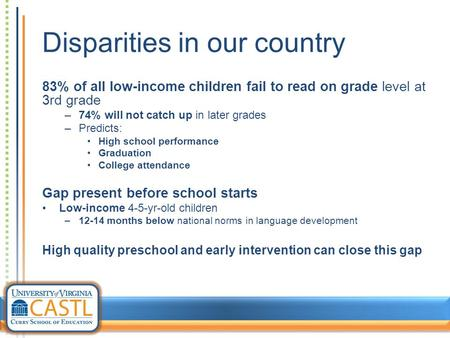 Disparities in our country 83% of all low-income children fail to read on grade level at 3rd grade –74% will not catch up in later grades –Predicts: High.