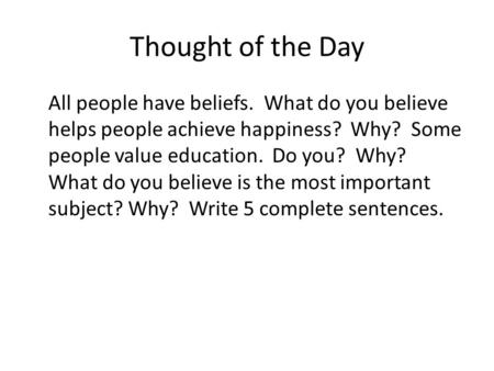 Thought of the Day All people have beliefs. What do you believe helps people achieve happiness? Why? Some people value education. Do you? Why? What do.