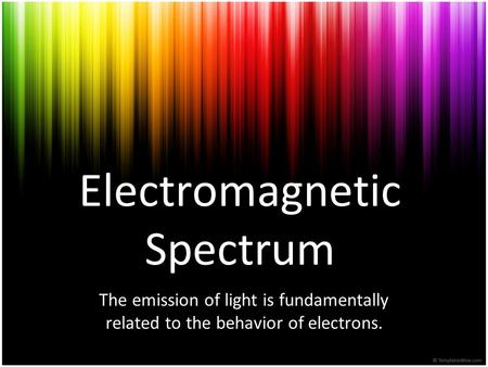 Electromagnetic Spectrum The emission of light is fundamentally related to the behavior of electrons.