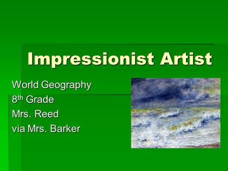 Impressionist Artist World Geography 8 th Grade Mrs. Reed via Mrs. Barker.