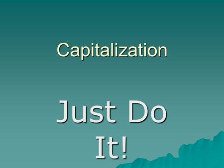 Capitalization Just Do It!. Rule #1  Capitalize the first word of a sentence. Example: The lessons begin tomorrow.  Capitalize each word that needs.
