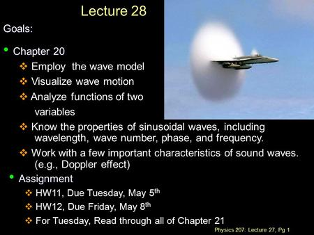 Physics 207: Lecture 27, Pg 1 Lecture 28Goals: Chapter 20 Chapter 20  Employ the wave model  Visualize wave motion  Analyze functions of two variables.