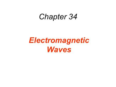 Chapter 34 Electromagnetic Waves. Currents produce B Change in E produces B Currents produce B Change in E produces B Change in B produces an E charges.