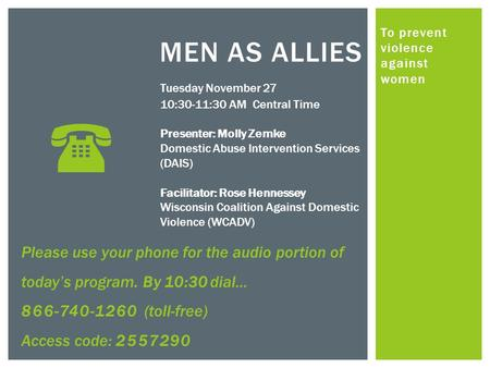 To prevent violence against women MEN AS ALLIES Tuesday November 27 10:30-11:30 AM Central Time Presenter: Molly Zemke Domestic Abuse Intervention Services.