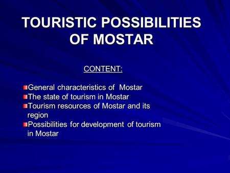 TOURISTIC POSSIBILITIES OF MOSTAR CONTENT: General characteristics of Mostar The state of tourism in Mostar Tourism resources of Mostar and its region.