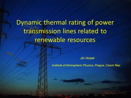 Dynamic thermal rating of power transmission lines related to renewable resources Jiri Hosek Institute of Atmospheric Physics, Prague, Czech Rep.