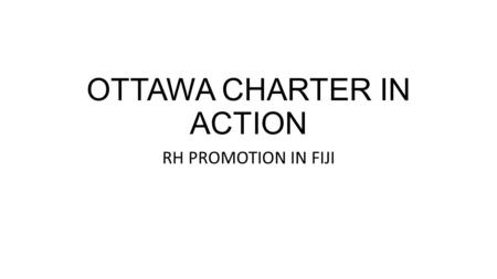 OTTAWA CHARTER IN ACTION RH PROMOTION IN FIJI. INTRODUCTION Definition? For SRH: RH education, FP, Empowerment and quality maternal and child care. RH.