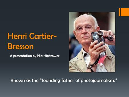 "Henri Cartier- Bresson A presentation by Nia Hightower Known as the ""founding father of photojournalism."""