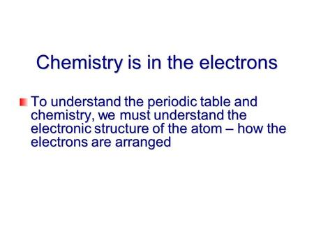 Chemistry is in the electrons To understand the periodic table and chemistry, we must understand the electronic structure of the atom – how the electrons.