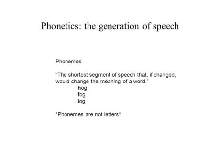"Phonetics: the generation of speech Phonemes ""The shortest segment of speech that, if changed, would change the meaning of a word."" hog fog log *Phonemes."