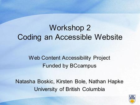 Workshop 2 Coding an Accessible Website Web Content Accessibility Project Funded by BCcampus Natasha Boskic, Kirsten Bole, Nathan Hapke University of British.