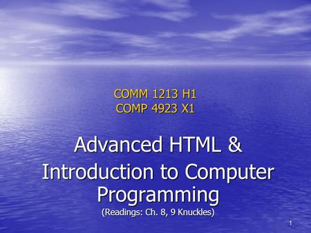 1 COMM 1213 H1 COMP 4923 X1 Advanced HTML & Introduction to Computer Programming (Readings: Ch. 8, 9 Knuckles)