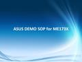 Confidential ASUS DEMO SOP for ME173X. Confidential CHAPTERS 1.[Online SOP] ASUS Live Demo Internet installation 2.[Offline SOP] ASUS Regular Demo SD.