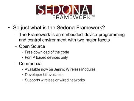 So just what is the Sedona Framework? –The Framework is an embedded device programming and control environment with two major facets –Open Source Free.