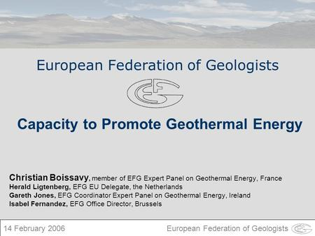 European Federation of Geologists Christian Boissavy, member of EFG Expert Panel on Geothermal Energy, France Herald Ligtenberg, EFG EU Delegate, the Netherlands.