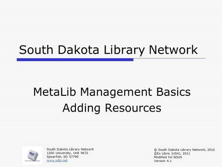 South Dakota Library Network MetaLib Management Basics Adding Resources South Dakota Library Network 1200 University, Unit 9672 Spearfish, SD 57799 www.sdln.net.