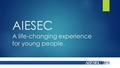 AIESEC A life-changing experience for young people.