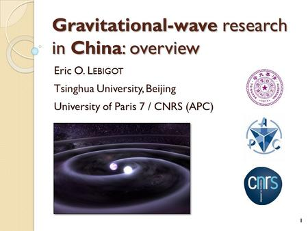 Gravitational-wave research in China: overview Eric O. L EBIGOT Tsinghua University, Beijing University of Paris 7 / CNRS (APC) 1.