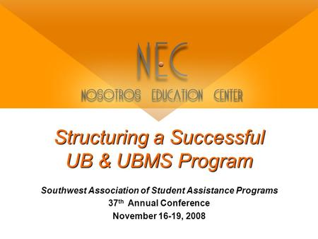 Structuring a Successful UB & UBMS Program Southwest Association of Student Assistance Programs 37 th Annual Conference November 16-19, 2008.