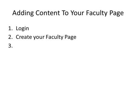 Adding Content To Your Faculty Page 1.Login 2.Create your Faculty Page 3.