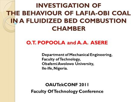 INVESTIGATION OF THE BEHAVIOUR OF LAFIA-OBI COAL IN A FLUIDIZED BED COMBUSTION CHAMBER O.T. POPOOLA and A. A. ASERE Department of Mechanical Engineering,