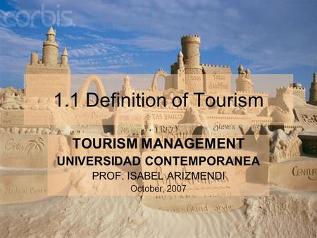 1.1 Definition of Tourism TOURISM MANAGEMENT UNIVERSIDAD CONTEMPORANEA PROF. ISABEL ARIZMENDI October, 2007.