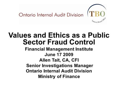 Values and Ethics as a Public Sector Fraud Control Financial Management Institute June 17 2009 Allen Tait, CA, CFI Senior Investigations Manager Ontario.