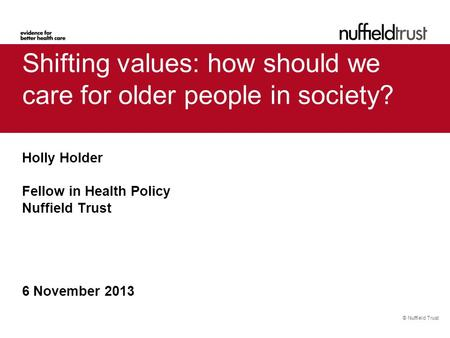 © Nuffield Trust Shifting values: how should we care for older people in society? Holly Holder Fellow in Health Policy Nuffield Trust 6 November 2013.