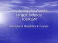 Introducing the World's Largest Industry TOURISM Principles of Hospitality & Tourism.