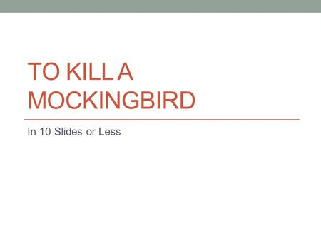 TO KILL A MOCKINGBIRD In 10 Slides or Less. Characters Scout (Jean Louis) Finch – 6 years old, tomboy, narrator Jem (Jeremy) Finch – 10 years old, Scout's.