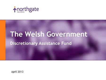 Slide 1 The Welsh Government Discretionary Assistance Fund April 2013.