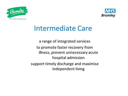 Intermediate Care a range of integrated services to promote faster recovery from illness, prevent unnecessary acute hospital admission support timely discharge.