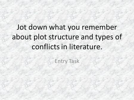 Jot down what you remember about plot structure and types of conflicts in literature. Entry Task.