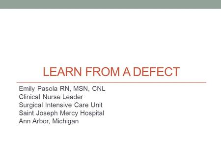 LEARN FROM A DEFECT Emily Pasola RN, MSN, CNL Clinical Nurse Leader Surgical Intensive Care Unit Saint Joseph Mercy Hospital Ann Arbor, Michigan.