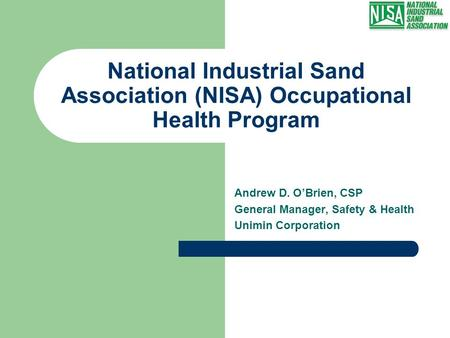 National Industrial Sand Association (NISA) Occupational Health Program Andrew D. O'Brien, CSP General Manager, Safety & Health Unimin Corporation.