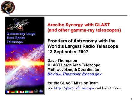 1 Arecibo Synergy with GLAST (and other gamma-ray telescopes) Frontiers of Astronomy with the World's Largest Radio Telescope 12 September 2007 Dave Thompson.